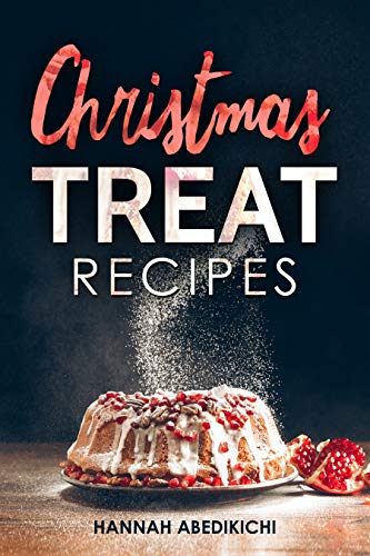 Christmas Treat Recipes: Christmas Cookies, Cakes, Pies, Candies and Other Delicious Holiday Desserts Cookbook (2018 Edition) by Hannah Abedikichi
