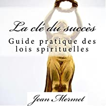 La clé du succès: Guide pratique des lois spirituelles [The Key to Success: A Practical Guide to Spiritual Laws]