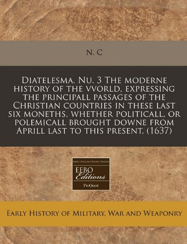 Diatelesma. Nu. 3 The moderne history of the vvorld, expressing the principall passages of the Christian countries in these last six moneths, whether ... from Aprill last to this present. (1637) pdf epub