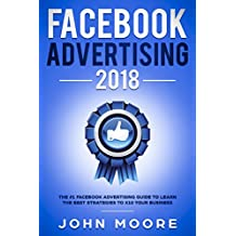 Facebook Advertising 2018: The #1 Facebook Advertising Guide to Learn The Best Strategies to X10 Your Business