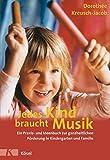 Jedes Kind braucht Musik: Ein Praxis- und Ideenbuch zur ganzheitlichen Förderung in Kindergarten und Familie