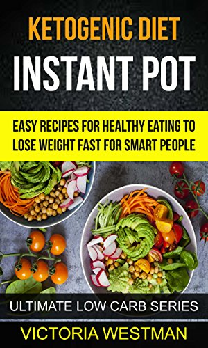 Ketogenic Instant Pot: Easy Recipes For Healthy Eating To Lose Weight Fast For Smart People (Ultimate Low Carb Series) by Victoria Westman
