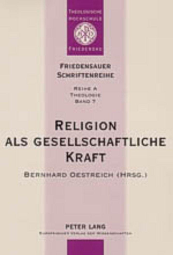 Religion als gesellschaftliche Kraft: Interdisziplinäre Beiträge zu Religion und Gesellschaft (Friedensauer Schriftenreihe)
