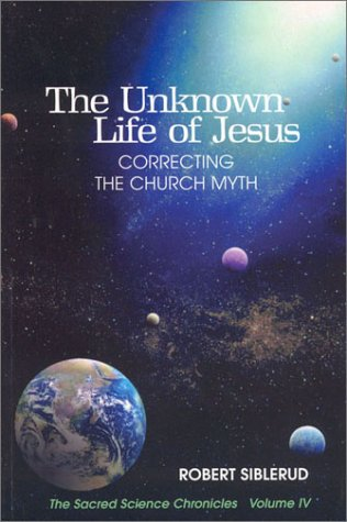 Unknown Life - The Unknown Life of Jesus: Correcting the Church Myth (Volume IV, The Sacred Science Chronicles)
