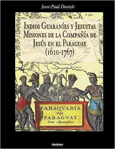Indios Guaranies y Jesuitas Misiones de la Compañia de Jesus en el Paraguay 1610-1767: Amazon.es: Jean Paul Duviols: Libros