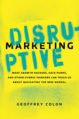 (Disruptive Marketing: What Growth Hackers, Data Punks, and Other Hybrid Thinkers Can Teach Us About Navigating the New)