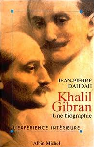 Khalil Gibran. Une biographie par Jean-Pierre Dahdah