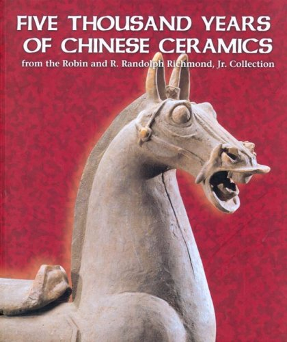 Five Thousand Years of Chinese Ceramics: From the Robin And R. Randolph Richmond, Jr. Collection