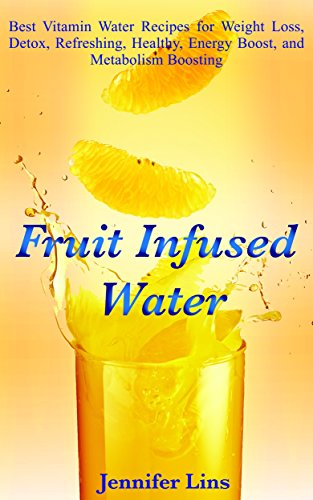 Fruit Infused Water: Best Vitamin Water Recipes for Weight Loss, Detox, Refreshing, Healthy, Energy Boost, and Metabolism Boosting (Weight Loss For Women ... Vegetables, Coconut oil, and Detox Diet)