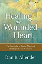 Healing the Wounded Heart: The Heartache of Sexual Abuse and the Hope of Transformation