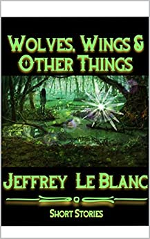 Wolves, Wings, & Other Things: A Collection of Horror, Science Fiction, & Fantasy Stories (Bayou Horror, Science Fiction, & Fantasy Book 1) by [LeBlanc, Jeffrey]