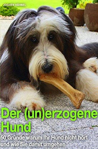 Der (un)erzogene Hund: 50 Gründe warum Ihr Hund nicht hört und wie Sie damit umgehen
