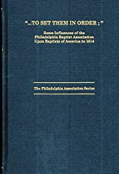 To set them in order: Some influences of the Philadelphia Baptist Association upon Baptists of America to 1814 (The Philadelphia association series)