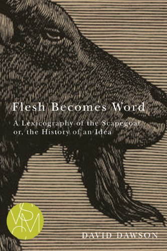 Flesh Becomes Word: A Lexicography of the Scapegoat or, the History of an Idea (Studies in Violence, Mimesis, & Cult