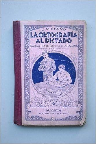 La ortografía al dictado : tratado teórico-práctico de ortografía : conforme a la Real Academia Española / por G. M. Bruño: Amazon.es: BRUÑO, G. M.: Libros