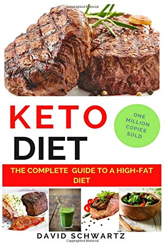 Keto Diet: The Complete Guide to a High-Fat Diet: Step by Step Meal Plans to Shed the Weight, Heal Your Body and have Confidence: The Complete How-To Guide For Beginners ((Volume)) (Volume 1) by David Schwartz