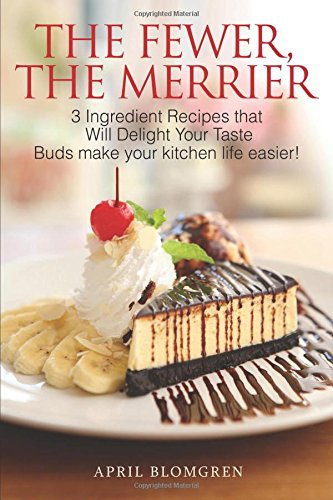 The Fewer, the Merrier: 3 Ingredient Recipes That Will Delight Your Taste Buds Make Your Kitchen Life Easier! by April Blomgren