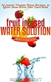 Fruit Infused Water Solution: 50 Yummy Vitamin Water Recipes, to Ignite those Bitter H2O Taste Buds (Health, Relationships and Happiness Book 3)