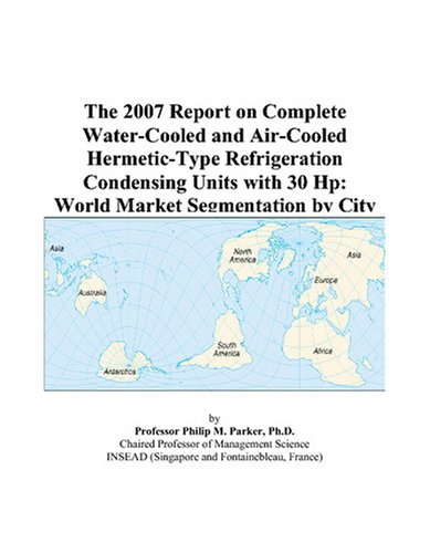 The 2007 Report on Complete Water-Cooled and Air-Cooled Hermetic-Type Refrigeration Condensing Units with 30 Hp: World Market Segmentation by (Water Cooled Refrigeration)