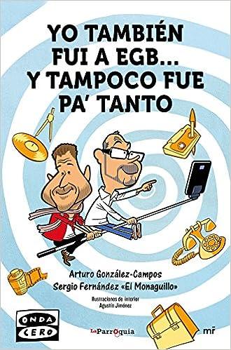 Yo también fui a EGB... y tampoco fue para tanto Fuera de Colección: Amazon.es: González-Campos, Arturo, Fernández «El Monaguillo», Sergio: Libros