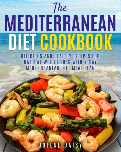 The Mediterranean Diet Cookbook: Delicious and Healthy Recipes for Natural Weight Loss with 7-Day Mediterranean Diet Meal Plan (Healthy Lifestyle Cookbook, Weight Loss Diet, Heart Health Diet) (Weight Loss Diet Meal Plan For 7 Days)