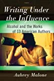img - for Writing Under the Influence: Alcohol and the Works of 13 American Authors book / textbook / text book