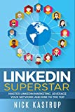 LinkedIn Superstar: Master LinkedIn Marketing, Leverage Your Network and Rise to the Top