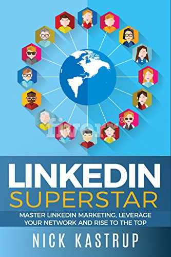 LinkedIn Superstar: Master LinkedIn Marketing, Leverage Your Network and Rise to the