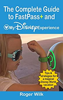 The Complete Guide to FastPass+ and My Disney Experience: Tips & Strategies for a Magical Disney World vacation by [Wilk, Roger]