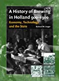A History of Brewing in Holland, 900-1900 : Economy, Technology and the State, Unger, Richard W., 9004120378