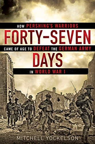 Forty-Seven Days: How Pershing's Warriors Came of Age to Defeat the German Army in World War I (Major Battles Of The Spanish American War)