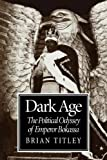 Dark Age : The Political Odyssey of Emperor Bokassa, Titley, Brian, 0773524185