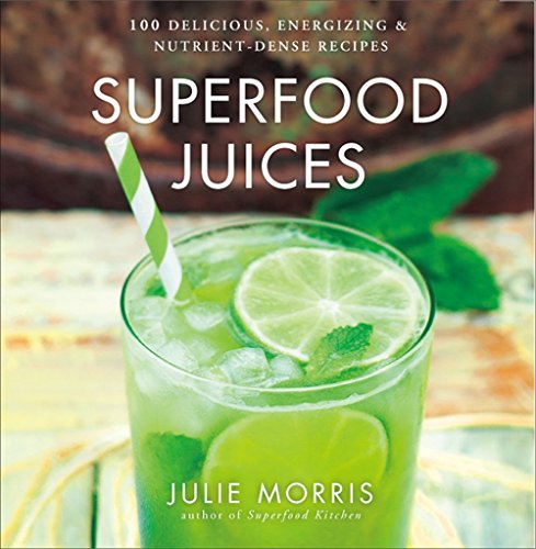 Superfood Juices: 100 Delicious, Energizing & Nutrient-Dense Recipes (Julie Morris's Superfoods) by Julie Morris