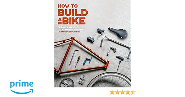 How To Build A Bike A Simple Guide To Making Your Own Ride Jenni