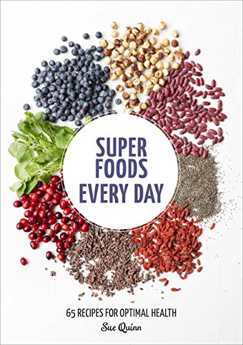 Super Foods Every Day: Recipes Using Kale, Blueberries, Chia Seeds, Cacao, and Other Ingredients that Promote Whole-Body Health by Sue Quinn