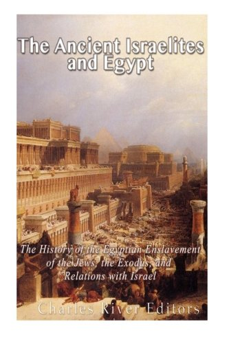 The Ancient Israelites and Egypt: The History of the Egyptian Enslavement of the Jews, the Exodus, and Relations With Israel