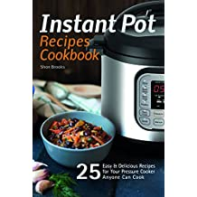 Instant Pot Recipes Cookbook: 25 Easy & Delicious Recipes for Your Pressure Cooker Anyone Can Cook