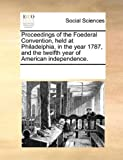 Proceedings of the Foederal Convention, Held at Philadelphia, in the Year 1787, and the Twelfth Year of American Independence, See Notes Multiple Contributors, 1170082750