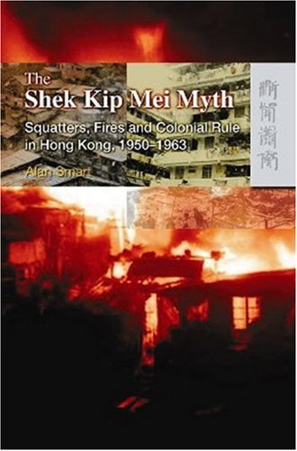 The Shek Kip Mei Myth: Squatters, Fires, and Colonial Rule in Hong Kong, 1950-1963