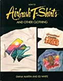 How to Airbrush T-Shirts and Other Clothing, Diana Martin and Ed White, 0891345701