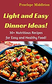 Light and Easy Dinner Ideas!: 30+ Nutritious Recipes for Easy and Healthy Food!
