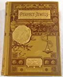 img - for Perfect Jewels: A Collection of the Choicest Things in the Literature of Life, Love and Religion. To Which is Added the Music of Home, Country and Heaven book / textbook / text book