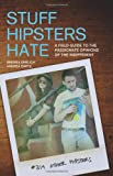 Stuff Hipsters Hate: A Field Guide to the Passionate Opinions of the Indifferent
