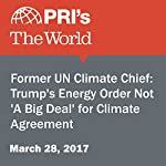 Former UN Climate Chief: Trump's Energy Order Not 'A Big Deal' for Climate Agreement | Carolyn Beeler