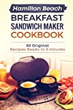 Hamilton Beach Breakfast Sandwich Maker Cookbook: 50 Original Recipes Ready In 5 Minutes