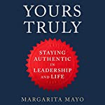Yours Truly: How to Stay True to Your Authentic Self in Leadership and Life   Margarita Mayo