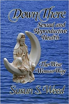 Book Down There: Sexual and Reproductive Health the Wise Woman Way by Susun S. Weed (Jun 21 2011)