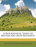 A Biographical Index of British and Irish Botanists, James Britten and George Simonds Boulger, 1146086458