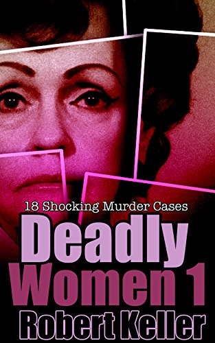 Deadly Women Volume 1: 18 Shocking True Crime Cases of Women Who ()
