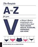 img - for The Complete A to Z for Your V: A Women's Guide to Everything You Ever Wanted to Know About Your Vagina--Health, Pleasure, Hormones, and More book / textbook / text book